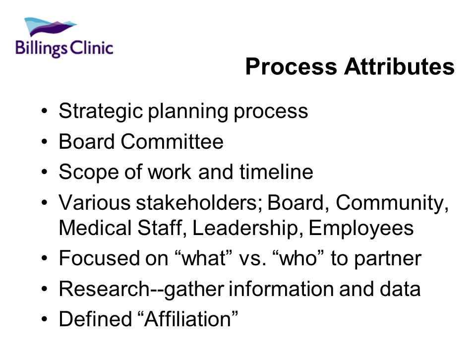 Process Attributes Strategic planning process Board Committee Scope of work and timeline Various stakeholders; Board, Community, Medical Staff, Leadership, Employees Focused on what vs.