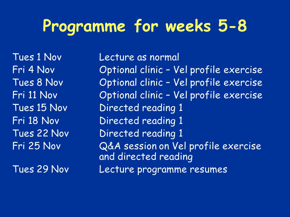 Programme for weeks 5-8 Tues 1 NovLecture as normal Fri 4 NovOptional clinic – Vel profile exercise Tues 8 NovOptional clinic – Vel profile exercise Fri 11 NovOptional clinic – Vel profile exercise Tues 15 NovDirected reading 1 Fri 18 Nov Directed reading 1 Tues 22 NovDirected reading 1 Fri 25 NovQ&A session on Vel profile exercise and directed reading Tues 29 NovLecture programme resumes