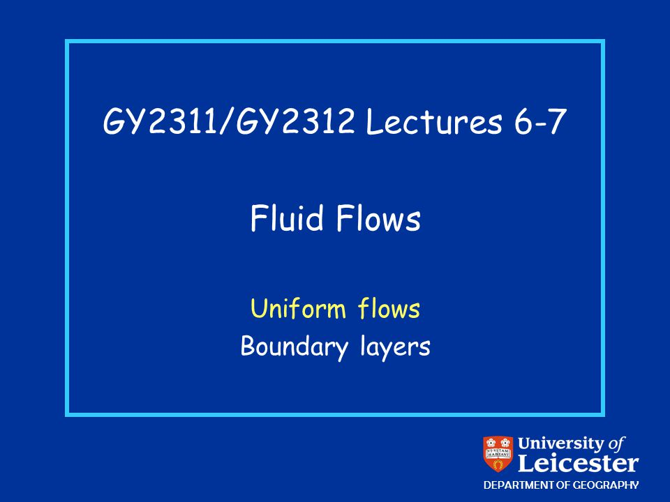 GY2311/GY2312 Lectures 6-7 Fluid Flows Uniform flows Boundary layers DEPARTMENT OF GEOGRAPHY