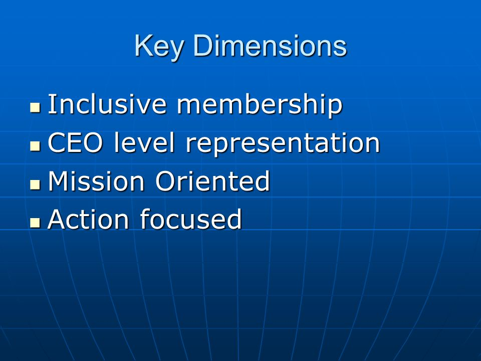 Key Dimensions Inclusive membership Inclusive membership CEO level representation CEO level representation Mission Oriented Mission Oriented Action focused Action focused