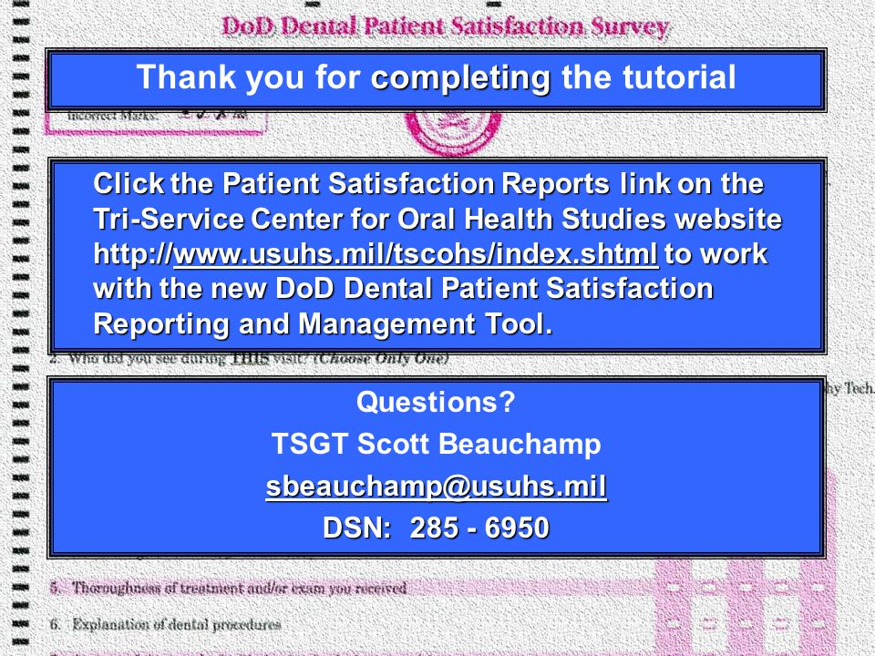 completing Thank you for completing the tutorial Click the Patient Satisfaction Reports link on the Tri-Service Center for Oral Health Studies website http://www.usuhs.mil/tscohs/index.shtml to work with the new DoD Dental Patient Satisfaction Reporting and Management Tool.