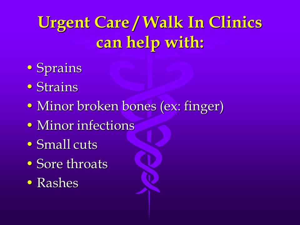 Urgent Care / Walk In Clinics can help with: SprainsSprains StrainsStrains Minor broken bones (ex: finger)Minor broken bones (ex: finger) Minor infect