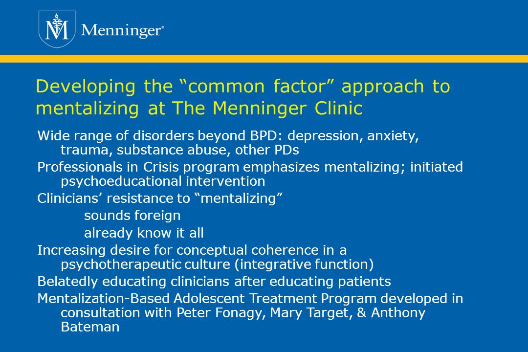 Developing the common factor approach to mentalizing at The Menninger Clinic Wide range of disorders beyond BPD: depression, anxiety, trauma, substance abuse, other PDs Professionals in Crisis program emphasizes mentalizing; initiated psychoeducational intervention Clinicians resistance to mentalizing sounds foreign already know it all Increasing desire for conceptual coherence in a psychotherapeutic culture (integrative function) Belatedly educating clinicians after educating patients Mentalization-Based Adolescent Treatment Program developed in consultation with Peter Fonagy, Mary Target, & Anthony Bateman