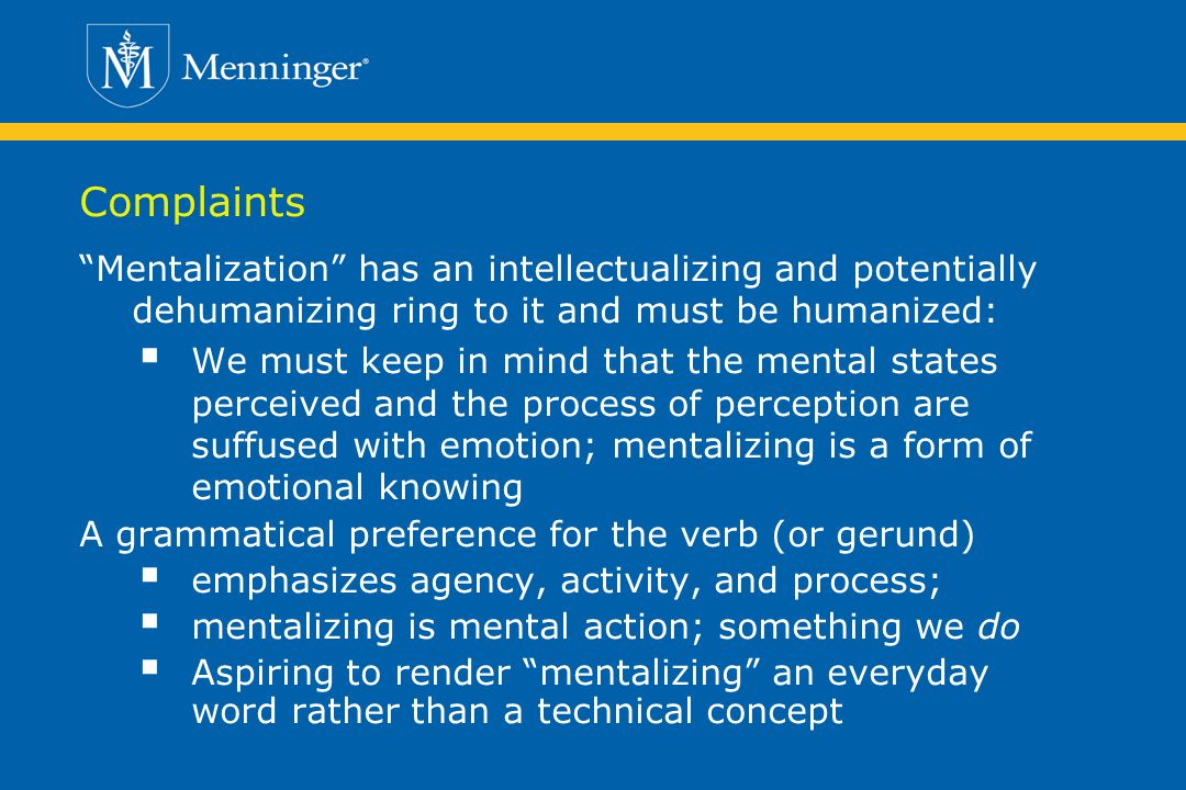 Complaints Mentalization has an intellectualizing and potentially dehumanizing ring to it and must be humanized: We must keep in mind that the mental states perceived and the process of perception are suffused with emotion; mentalizing is a form of emotional knowing A grammatical preference for the verb (or gerund) emphasizes agency, activity, and process; mentalizing is mental action; something we do Aspiring to render mentalizing an everyday word rather than a technical concept