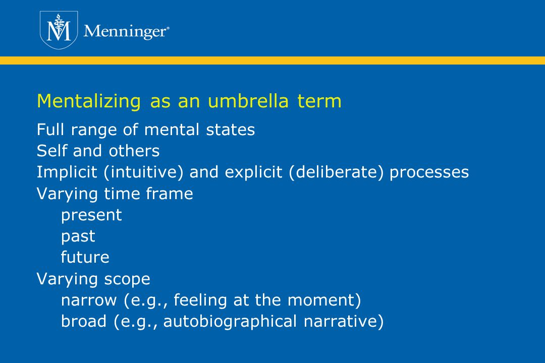 Mentalizing as an umbrella term Full range of mental states Self and others Implicit (intuitive) and explicit (deliberate) processes Varying time frame present past future Varying scope narrow (e.g., feeling at the moment) broad (e.g., autobiographical narrative)