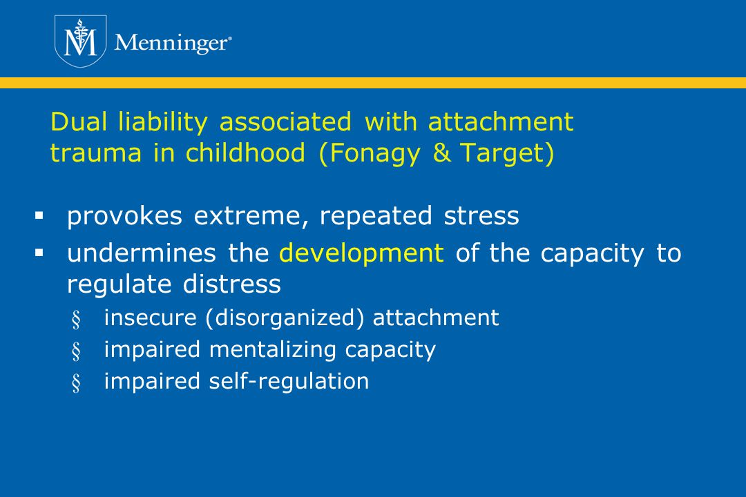 Dual liability associated with attachment trauma in childhood (Fonagy & Target) provokes extreme, repeated stress undermines the development of the capacity to regulate distress § insecure (disorganized) attachment § impaired mentalizing capacity § impaired self-regulation