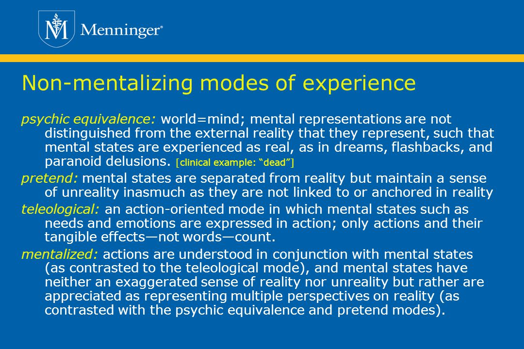 Non-mentalizing modes of experience psychic equivalence: world=mind; mental representations are not distinguished from the external reality that they represent, such that mental states are experienced as real, as in dreams, flashbacks, and paranoid delusions.