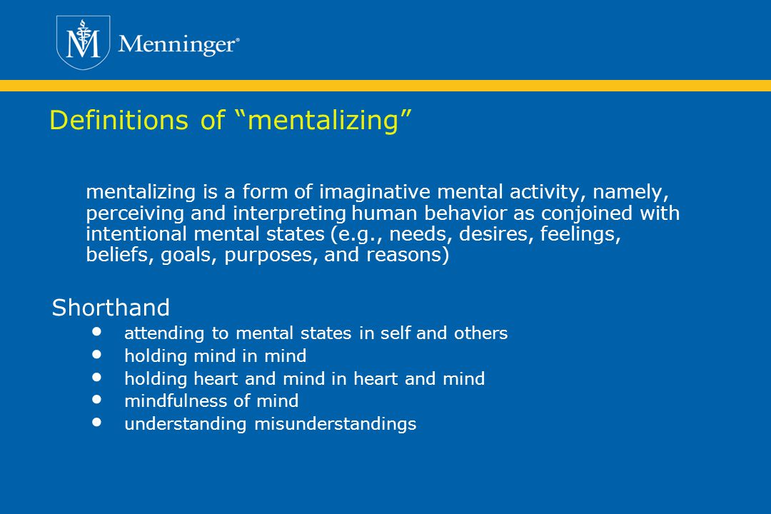 Definitions of mentalizing mentalizing is a form of imaginative mental activity, namely, perceiving and interpreting human behavior as conjoined with intentional mental states (e.g., needs, desires, feelings, beliefs, goals, purposes, and reasons) Shorthand attending to mental states in self and others holding mind in mind holding heart and mind in heart and mind mindfulness of mind understanding misunderstandings