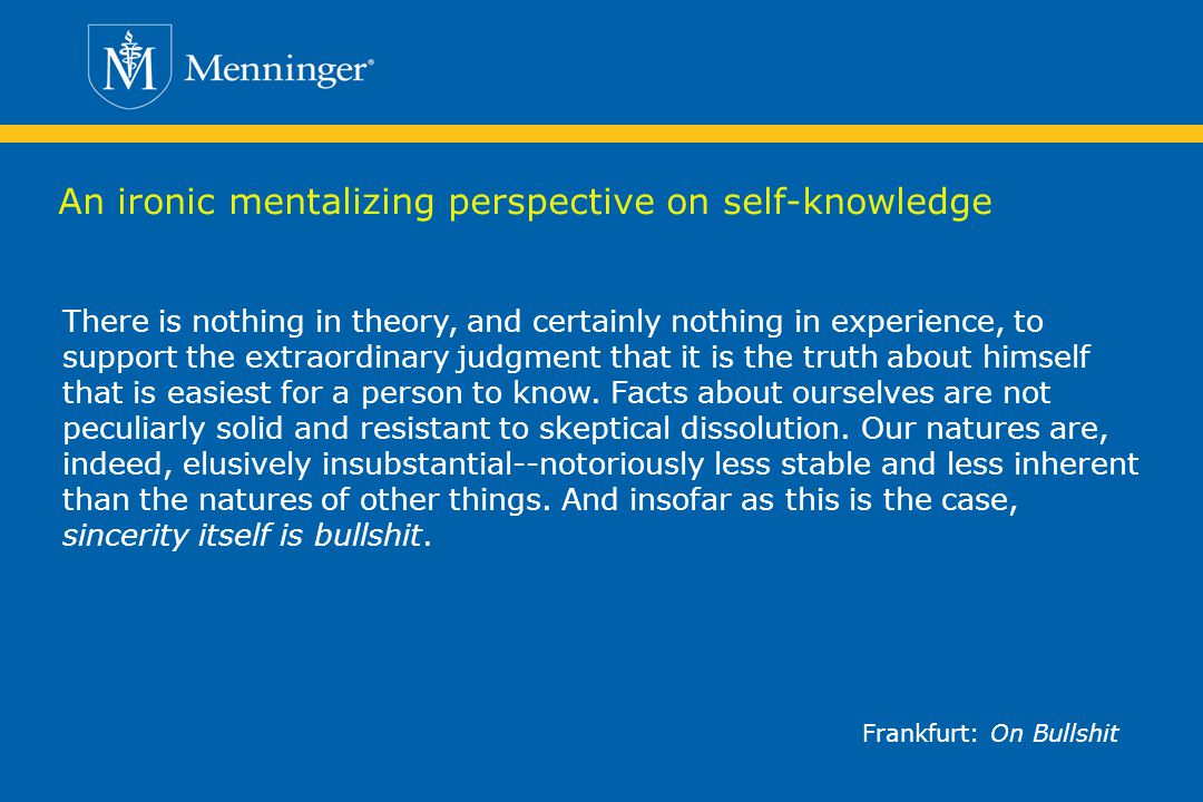 An ironic mentalizing perspective on self-knowledge There is nothing in theory, and certainly nothing in experience, to support the extraordinary judgment that it is the truth about himself that is easiest for a person to know.