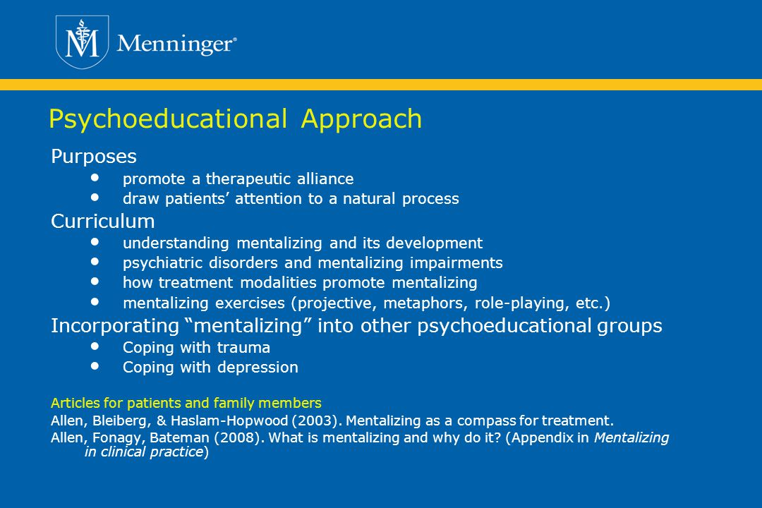 Psychoeducational Approach Purposes promote a therapeutic alliance draw patients attention to a natural process Curriculum understanding mentalizing and its development psychiatric disorders and mentalizing impairments how treatment modalities promote mentalizing mentalizing exercises (projective, metaphors, role-playing, etc.) Incorporating mentalizing into other psychoeducational groups Coping with trauma Coping with depression Articles for patients and family members Allen, Bleiberg, & Haslam-Hopwood (2003).