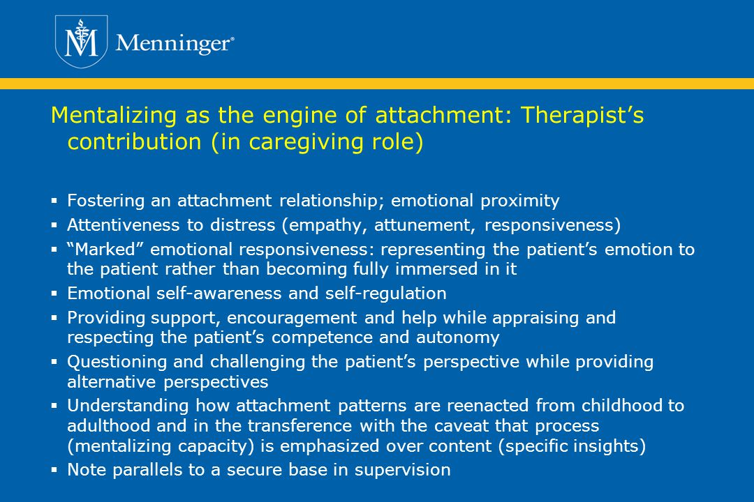 Mentalizing as the engine of attachment: Therapists contribution (in caregiving role) Fostering an attachment relationship; emotional proximity Attentiveness to distress (empathy, attunement, responsiveness) Marked emotional responsiveness: representing the patients emotion to the patient rather than becoming fully immersed in it Emotional self-awareness and self-regulation Providing support, encouragement and help while appraising and respecting the patients competence and autonomy Questioning and challenging the patients perspective while providing alternative perspectives Understanding how attachment patterns are reenacted from childhood to adulthood and in the transference with the caveat that process (mentalizing capacity) is emphasized over content (specific insights) Note parallels to a secure base in supervision