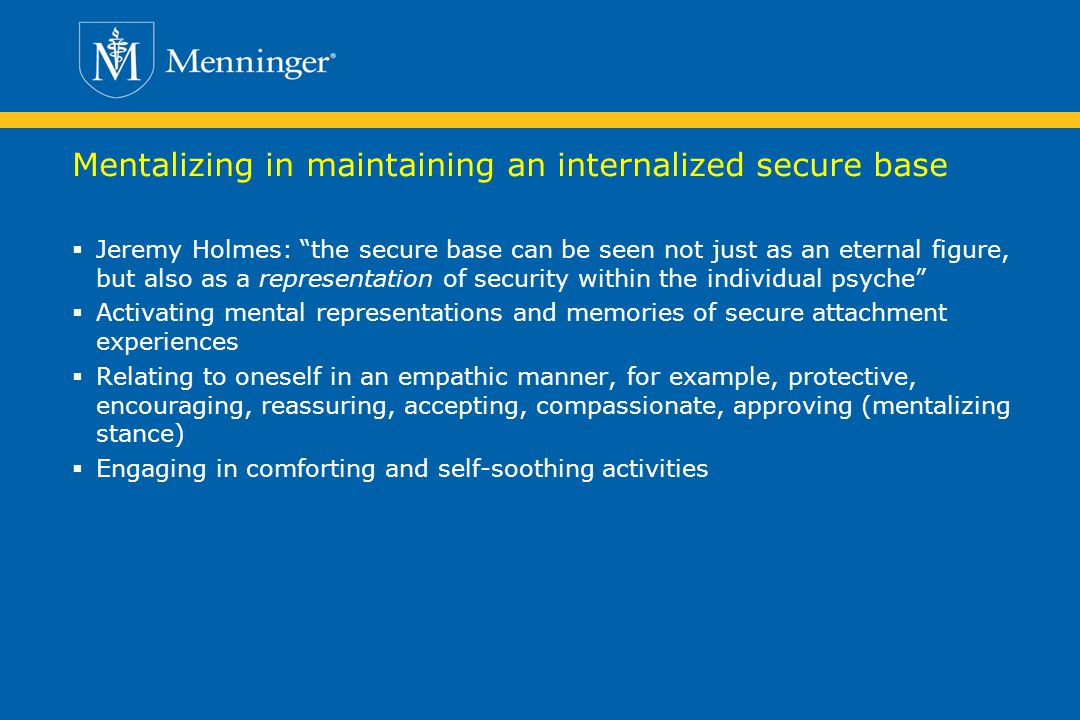 Mentalizing in maintaining an internalized secure base Jeremy Holmes: the secure base can be seen not just as an eternal figure, but also as a representation of security within the individual psyche Activating mental representations and memories of secure attachment experiences Relating to oneself in an empathic manner, for example, protective, encouraging, reassuring, accepting, compassionate, approving (mentalizing stance) Engaging in comforting and self-soothing activities