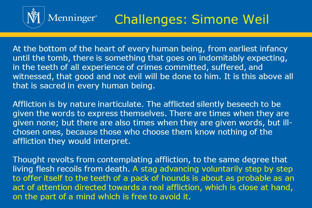 Challenges: Simone Weil At the bottom of the heart of every human being, from earliest infancy until the tomb, there is something that goes on indomitably expecting, in the teeth of all experience of crimes committed, suffered, and witnessed, that good and not evil will be done to him.