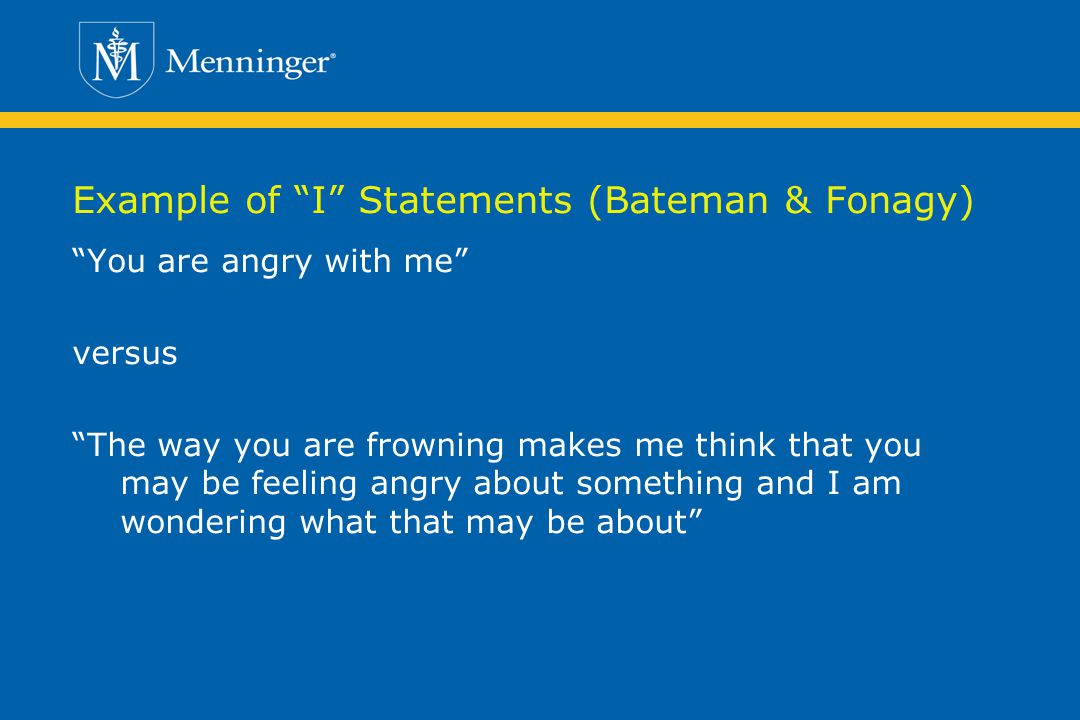 Example of I Statements (Bateman & Fonagy) You are angry with me versus The way you are frowning makes me think that you may be feeling angry about something and I am wondering what that may be about