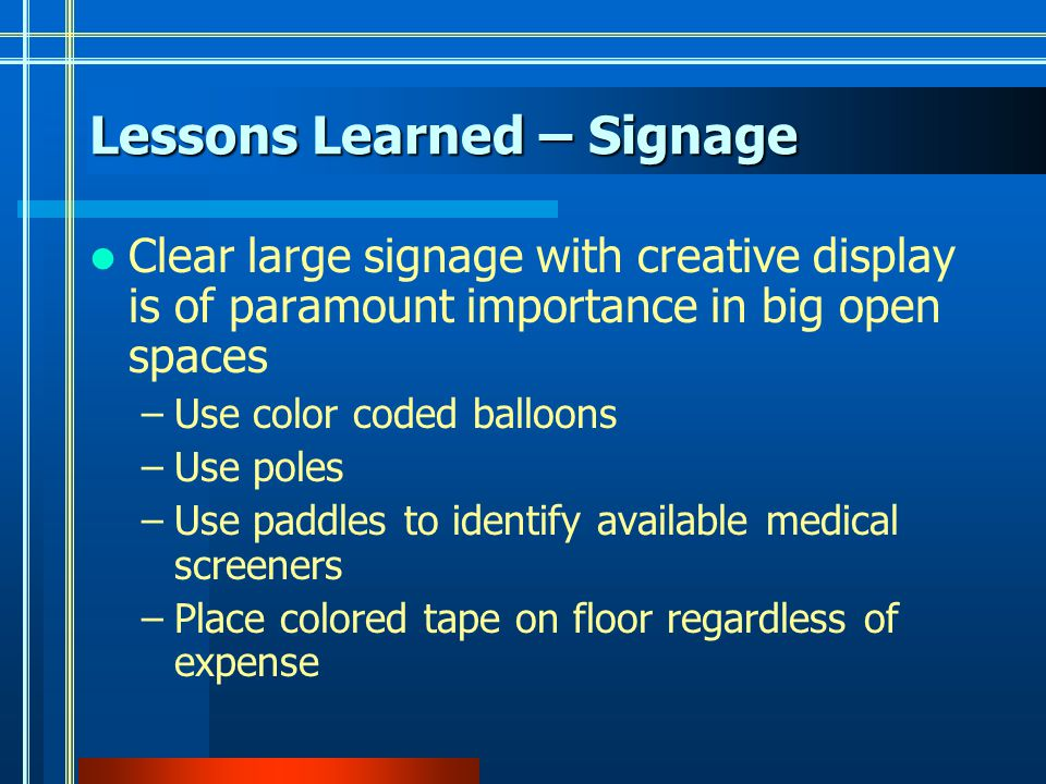 Lessons Learned – Signage Clear large signage with creative display is of paramount importance in big open spaces –Use color coded balloons –Use poles –Use paddles to identify available medical screeners –Place colored tape on floor regardless of expense