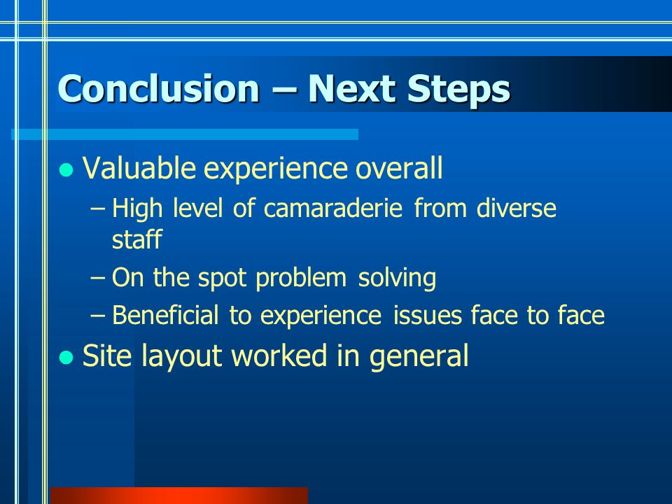 Conclusion – Next Steps Valuable experience overall –High level of camaraderie from diverse staff –On the spot problem solving –Beneficial to experience issues face to face Site layout worked in general
