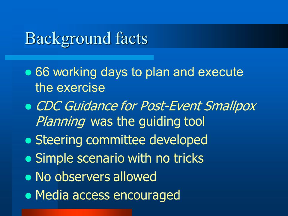 Background facts 66 working days to plan and execute the exercise CDC Guidance for Post-Event Smallpox Planning was the guiding tool Steering committee developed Simple scenario with no tricks No observers allowed Media access encouraged