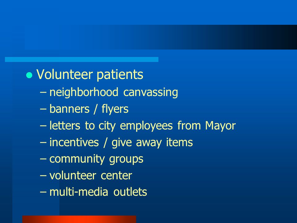 Volunteer patients –neighborhood canvassing –banners / flyers –letters to city employees from Mayor –incentives / give away items –community groups –volunteer center –multi-media outlets