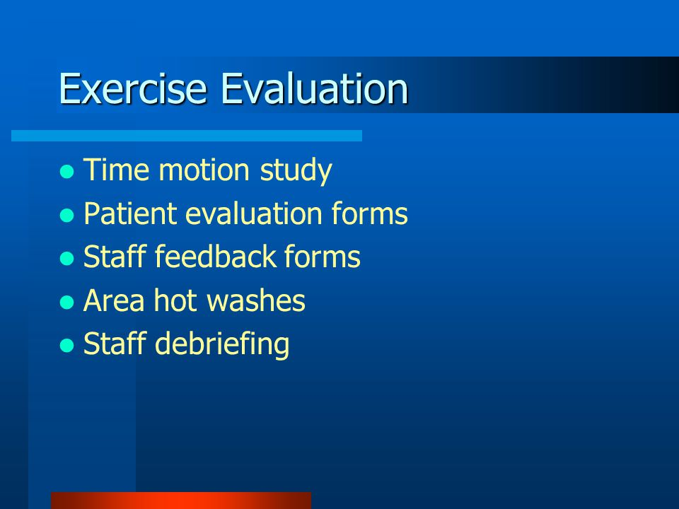 Exercise Evaluation Time motion study Patient evaluation forms Staff feedback forms Area hot washes Staff debriefing