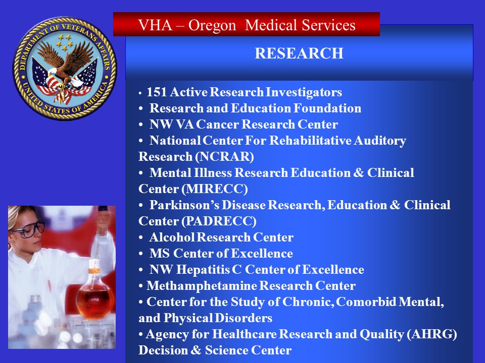 RESEARCH VHA – Oregon Medical Services 151 Active Research Investigators Research and Education Foundation NW VA Cancer Research Center National Center For Rehabilitative Auditory Research (NCRAR) Mental Illness Research Education & Clinical Center (MIRECC) Parkinsons Disease Research, Education & Clinical Center (PADRECC) Alcohol Research Center MS Center of Excellence NW Hepatitis C Center of Excellence Methamphetamine Research Center Center for the Study of Chronic, Comorbid Mental, and Physical Disorders Agency for Healthcare Research and Quality (AHRG) Decision & Science Center