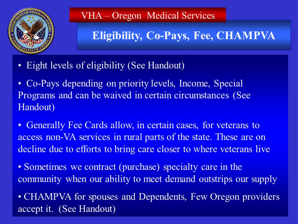 Eligibility, Co-Pays, Fee, CHAMPVA VHA – Oregon Medical Services Eight levels of eligibility (See Handout) Co-Pays depending on priority levels, Income, Special Programs and can be waived in certain circumstances (See Handout) Generally Fee Cards allow, in certain cases, for veterans to access non-VA services in rural parts of the state.