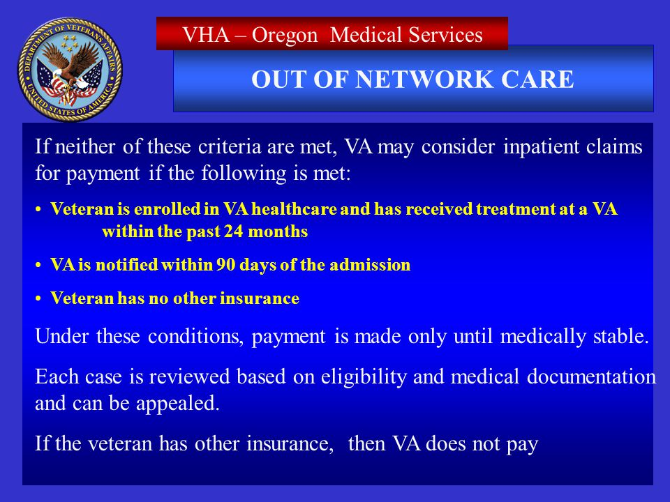 OUT OF NETWORK CARE VHA – Oregon Medical Services If neither of these criteria are met, VA may consider inpatient claims for payment if the following is met: Veteran is enrolled in VA healthcare and has received treatment at a VA within the past 24 months VA is notified within 90 days of the admission Veteran has no other insurance Under these conditions, payment is made only until medically stable.