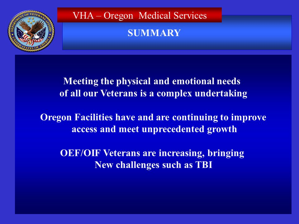 SUMMARY Meeting the physical and emotional needs of all our Veterans is a complex undertaking Oregon Facilities have and are continuing to improve access and meet unprecedented growth OEF/OIF Veterans are increasing, bringing New challenges such as TBI VHA – Oregon Medical Services