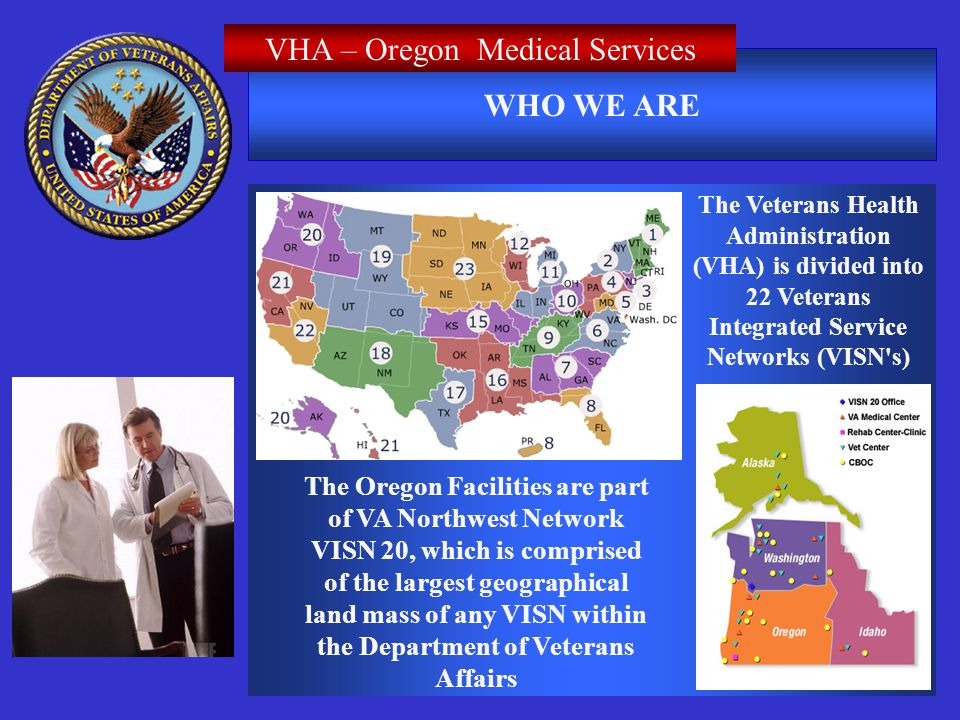 WHO WE ARE VHA – Oregon Medical Services The Veterans Health Administration (VHA) is divided into 22 Veterans Integrated Service Networks (VISN s) The Oregon Facilities are part of VA Northwest Network VISN 20, which is comprised of the largest geographical land mass of any VISN within the Department of Veterans Affairs