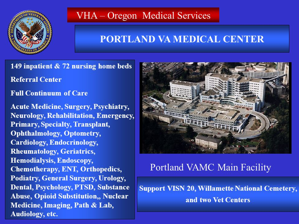VHA – Oregon Medical Services Portland VAMC Main Facility PORTLAND VA MEDICAL CENTER 149 inpatient & 72 nursing home beds Referral Center Full Continuum of Care Acute Medicine, Surgery, Psychiatry, Neurology, Rehabilitation, Emergency, Primary, Specialty, Transplant, Ophthalmology, Optometry, Cardiology, Endocrinology, Rheumatology, Geriatrics, Hemodialysis, Endoscopy, Chemotherapy, ENT, Orthopedics, Podiatry, General Surgery, Urology, Dental, Psychology, PTSD, Substance Abuse, Opioid Substitution,, Nuclear Medicine, Imaging, Path & Lab, Audiology, etc.
