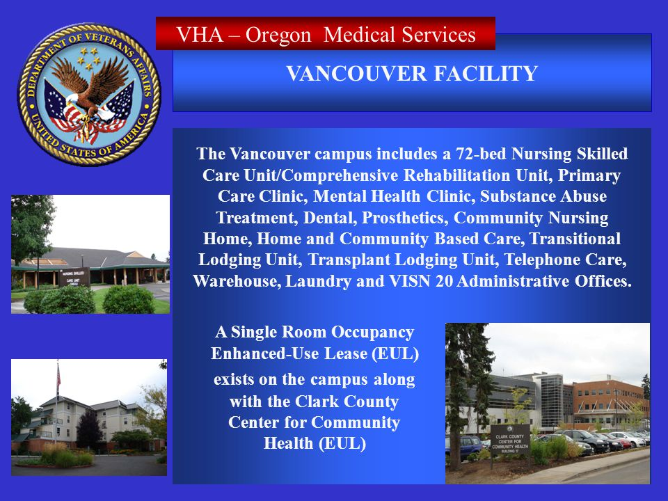 VANCOUVER FACILITY VHA – Oregon Medical Services The Vancouver campus includes a 72-bed Nursing Skilled Care Unit/Comprehensive Rehabilitation Unit, Primary Care Clinic, Mental Health Clinic, Substance Abuse Treatment, Dental, Prosthetics, Community Nursing Home, Home and Community Based Care, Transitional Lodging Unit, Transplant Lodging Unit, Telephone Care, Warehouse, Laundry and VISN 20 Administrative Offices.