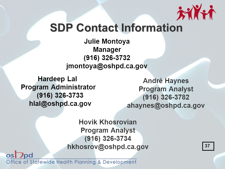 SDP Contact Information Hardeep Lal Program Administrator (916) 326-3733 hlal@oshpd.ca.gov Julie Montoya Manager (916) 326-3732 jmontoya@oshpd.ca.gov André Haynes Program Analyst (916) 326-3782 ahaynes@oshpd.ca.gov Hovik Khosrovian Program Analyst (916) 326-3734 hkhosrov@oshpd.ca.gov 37