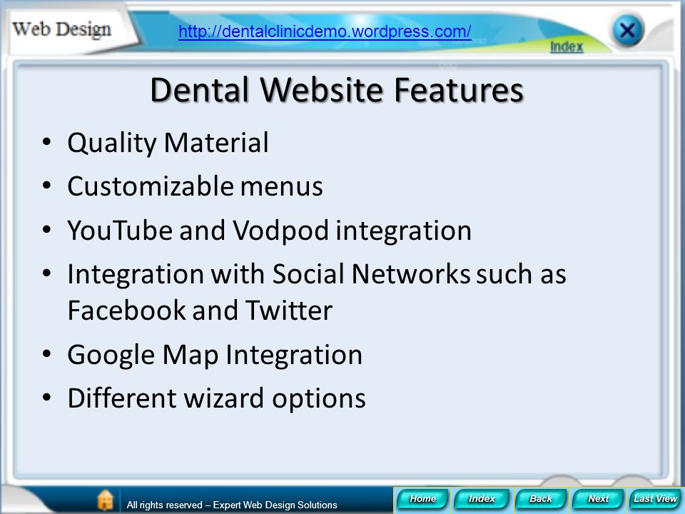 Dental Website Features Quality Material Customizable menus YouTube and Vodpod integration Integration with Social Networks such as Facebook and Twitt