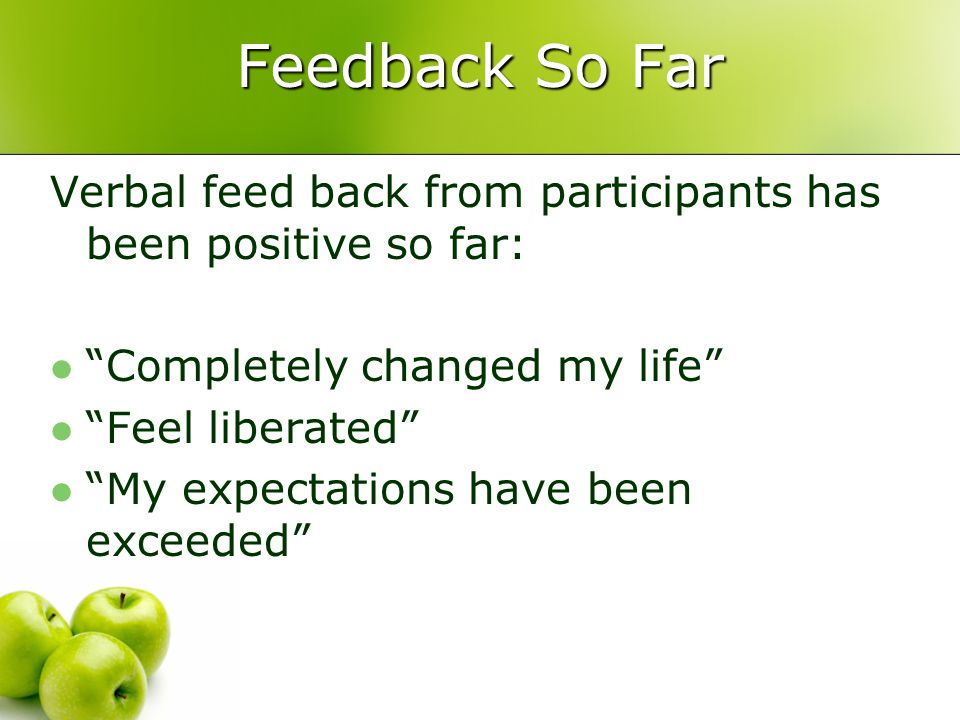 Feedback So Far Verbal feed back from participants has been positive so far: Completely changed my life Feel liberated My expectations have been exceeded