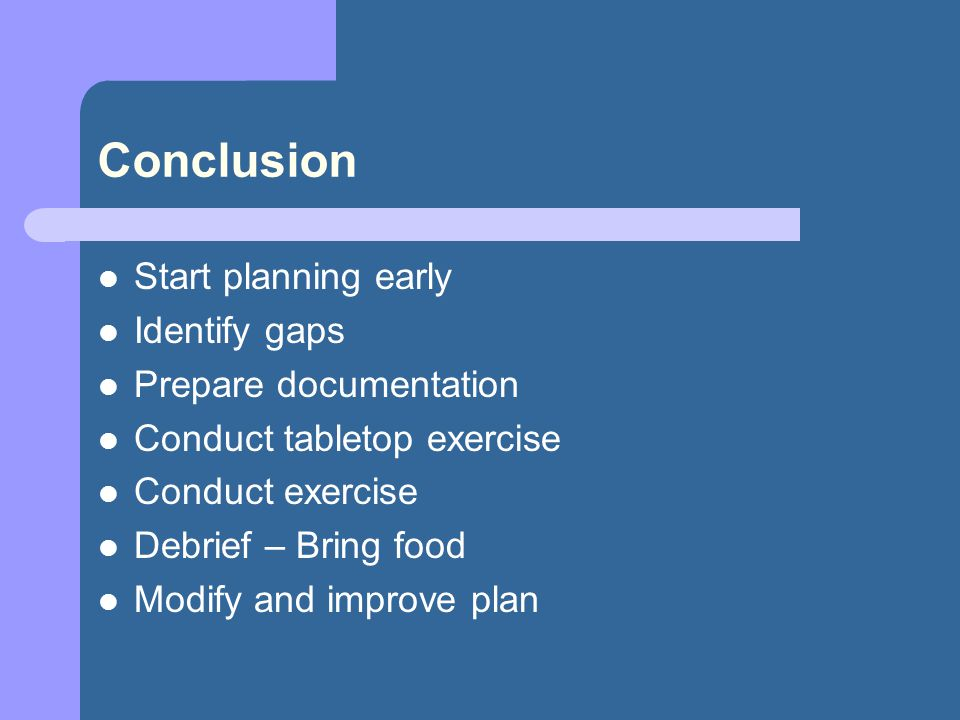 Conclusion Start planning early Identify gaps Prepare documentation Conduct tabletop exercise Conduct exercise Debrief – Bring food Modify and improve plan