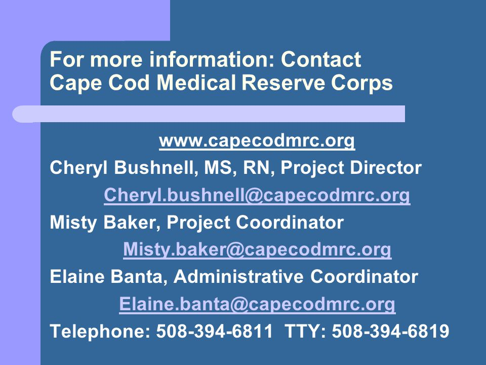 For more information: Contact Cape Cod Medical Reserve Corps www.capecodmrc.org Cheryl Bushnell, MS, RN, Project Director Cheryl.bushnell@capecodmrc.org Misty Baker, Project Coordinator Misty.baker@capecodmrc.org Elaine Banta, Administrative Coordinator Elaine.banta@capecodmrc.org Telephone: 508-394-6811 TTY: 508-394-6819