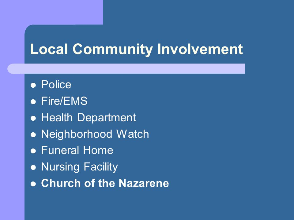 Local Community Involvement Police Fire/EMS Health Department Neighborhood Watch Funeral Home Nursing Facility Church of the Nazarene