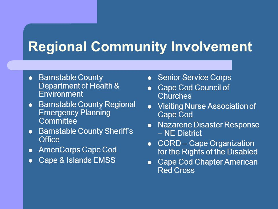Regional Community Involvement Barnstable County Department of Health & Environment Barnstable County Regional Emergency Planning Committee Barnstable County Sheriffs Office AmeriCorps Cape Cod Cape & Islands EMSS Senior Service Corps Cape Cod Council of Churches Visiting Nurse Association of Cape Cod Nazarene Disaster Response – NE District CORD – Cape Organization for the Rights of the Disabled Cape Cod Chapter American Red Cross