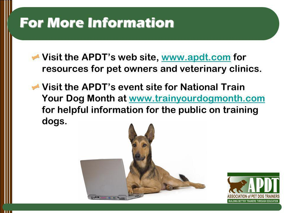 For More Information Visit the APDTs web site, www.apdt.com for resources for pet owners and veterinary clinics.www.apdt.com Visit the APDTs event site for National Train Your Dog Month at www.trainyourdogmonth.com for helpful information for the public on training dogs.www.trainyourdogmonth.com