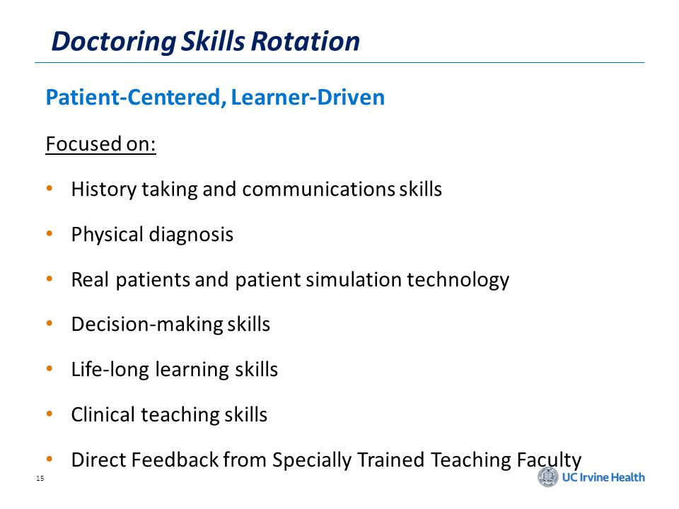 15 Doctoring Skills Rotation Patient-Centered, Learner-Driven Focused on: History taking and communications skills Physical diagnosis Real patients and patient simulation technology Decision-making skills Life-long learning skills Clinical teaching skills Direct Feedback from Specially Trained Teaching Faculty