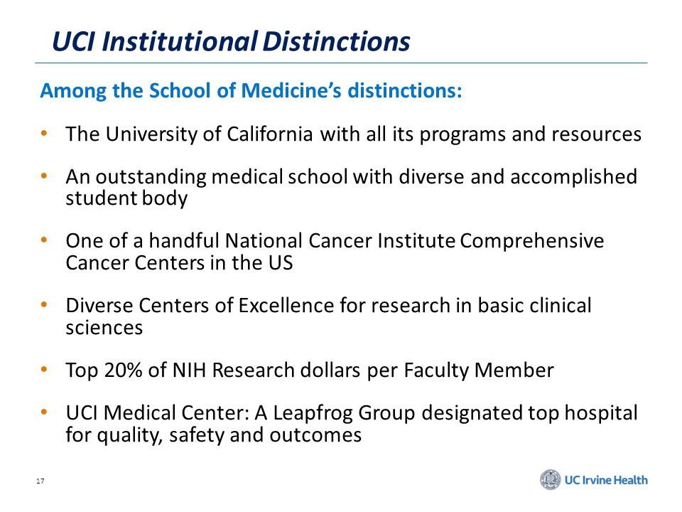 17 UCI Institutional Distinctions Among the School of Medicines distinctions: The University of California with all its programs and resources An outstanding medical school with diverse and accomplished student body One of a handful National Cancer Institute Comprehensive Cancer Centers in the US Diverse Centers of Excellence for research in basic clinical sciences Top 20% of NIH Research dollars per Faculty Member UCI Medical Center: A Leapfrog Group designated top hospital for quality, safety and outcomes
