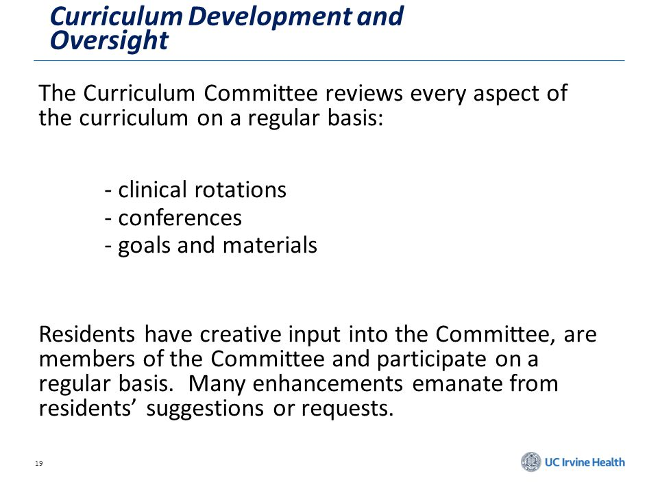 19 Curriculum Development and Oversight The Curriculum Committee reviews every aspect of the curriculum on a regular basis: - clinical rotations - conferences - goals and materials Residents have creative input into the Committee, are members of the Committee and participate on a regular basis.