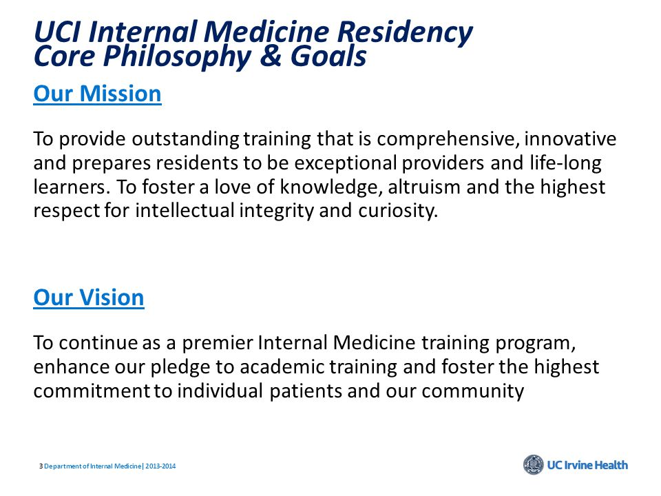 33 UCI Internal Medicine Residency Core Philosophy & Goals Our Mission To provide outstanding training that is comprehensive, innovative and prepares