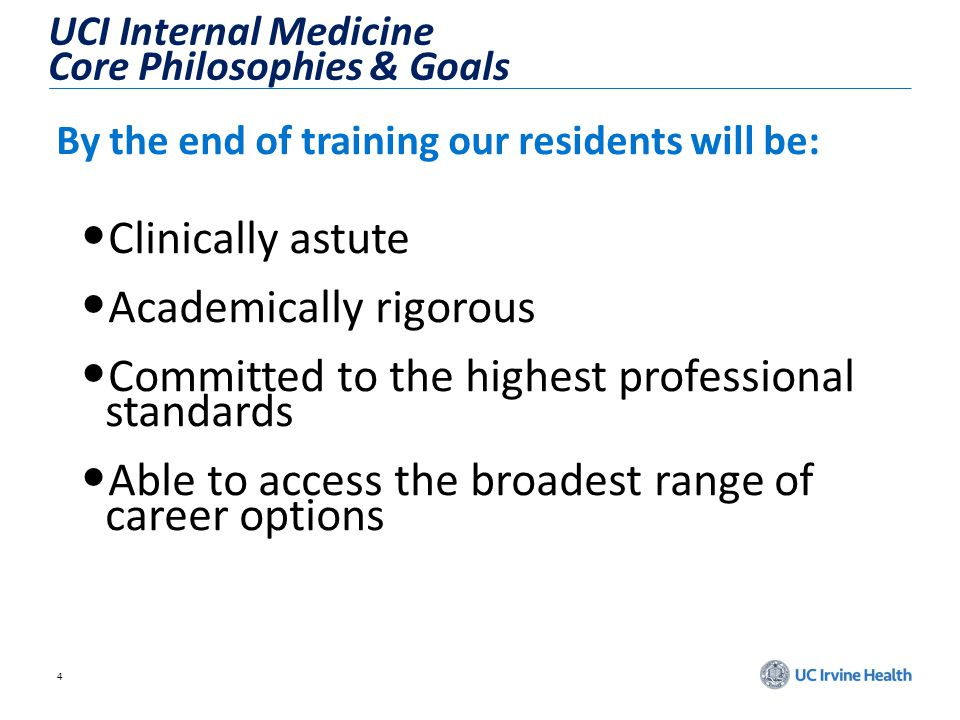 4 UCI Internal Medicine Core Philosophies & Goals By the end of training our residents will be: Clinically astute Academically rigorous Committed to the highest professional standards Able to access the broadest range of career options