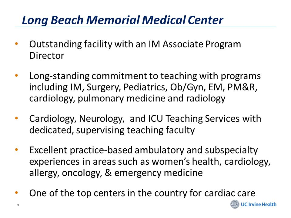 9 Long Beach Memorial Medical Center Outstanding facility with an IM Associate Program Director Long-standing commitment to teaching with programs including IM, Surgery, Pediatrics, Ob/Gyn, EM, PM&R, cardiology, pulmonary medicine and radiology Cardiology, Neurology, and ICU Teaching Services with dedicated, supervising teaching faculty Excellent practice-based ambulatory and subspecialty experiences in areas such as womens health, cardiology, allergy, oncology, & emergency medicine One of the top centers in the country for cardiac care