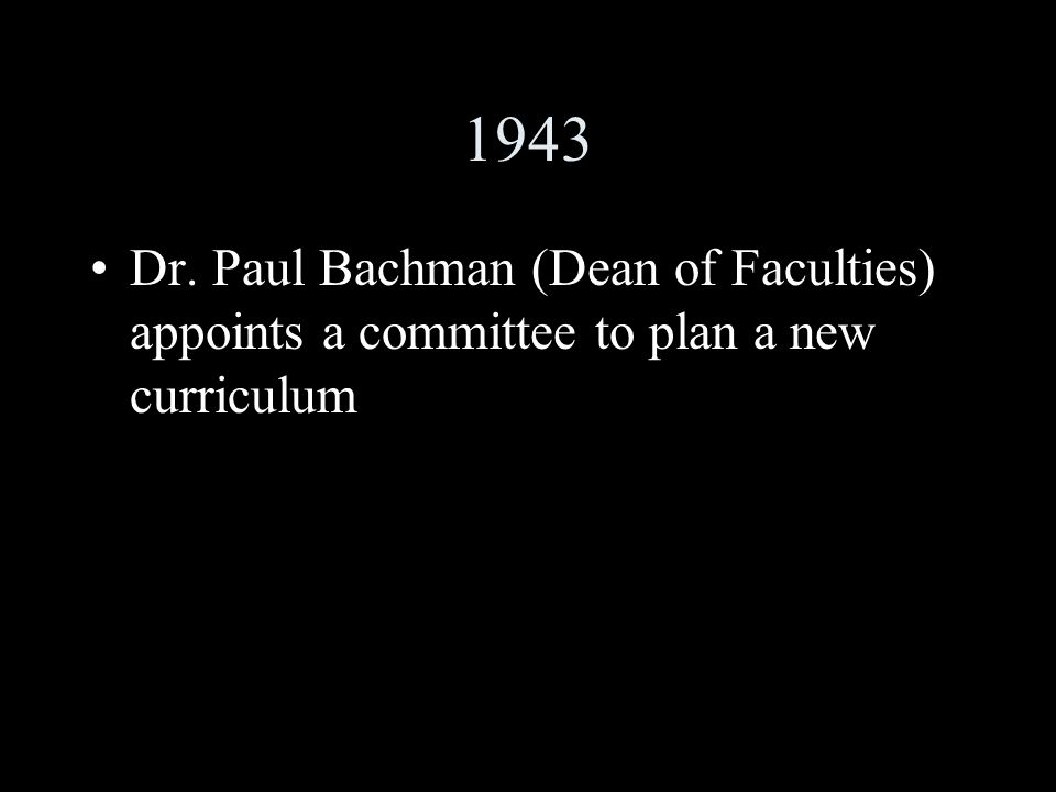 1943 Dr. Paul Bachman (Dean of Faculties) appoints a committee to plan a new curriculum