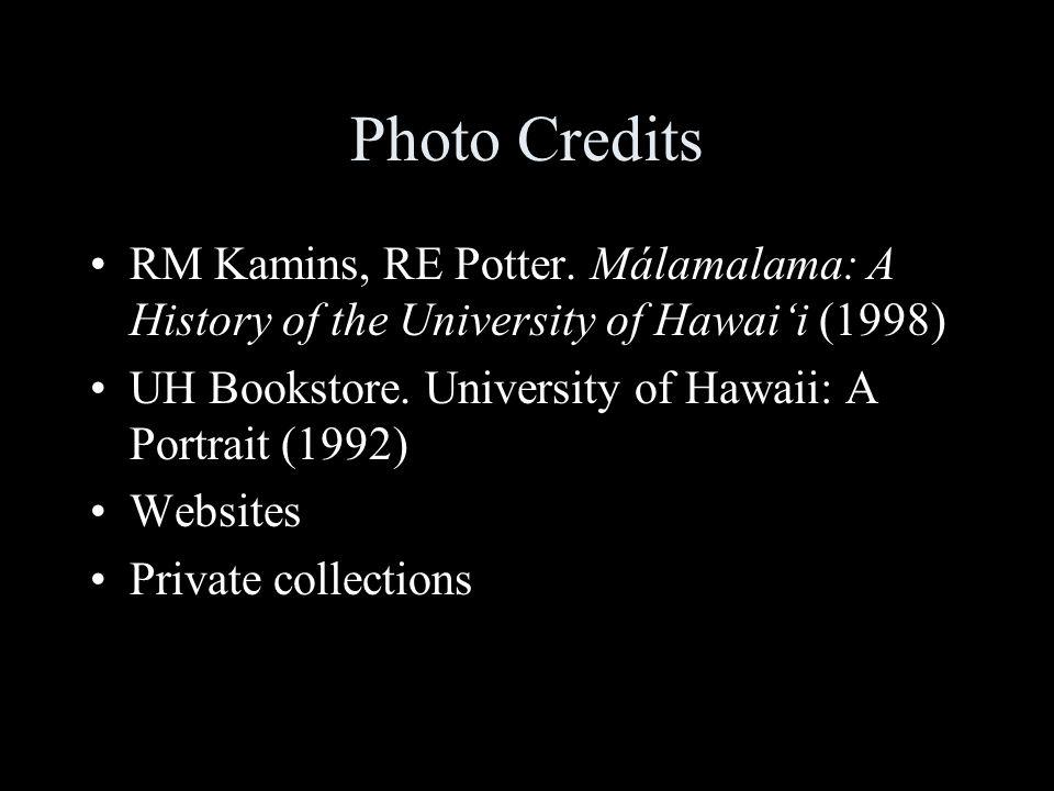 Photo Credits RM Kamins, RE Potter. Málamalama: A History of the University of Hawaii (1998) UH Bookstore. University of Hawaii: A Portrait (1992) Web