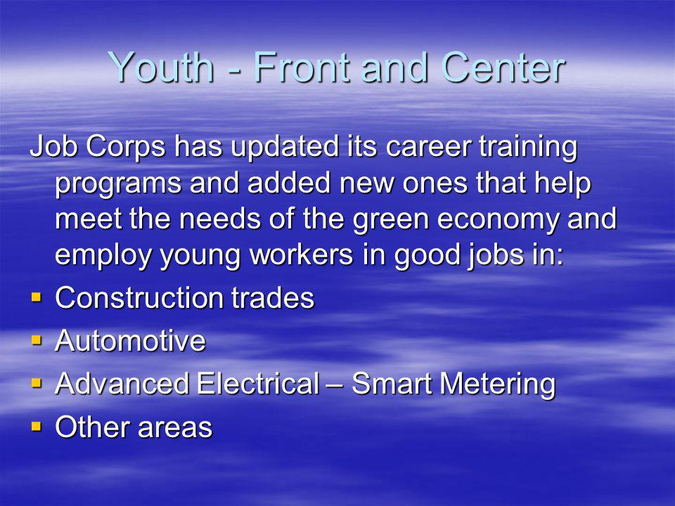 Youth - Front and Center Job Corps has updated its career training programs and added new ones that help meet the needs of the green economy and employ young workers in good jobs in: Construction trades Construction trades Automotive Automotive Advanced Electrical – Smart Metering Advanced Electrical – Smart Metering Other areas Other areas