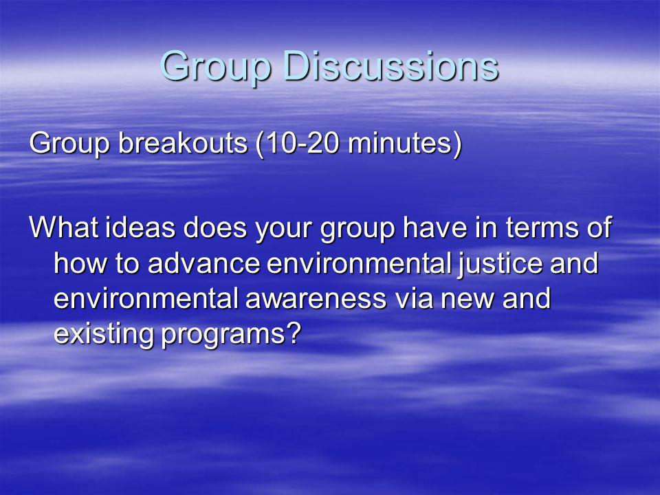 Group Discussions Group breakouts (10-20 minutes) What ideas does your group have in terms of how to advance environmental justice and environmental awareness via new and existing programs?