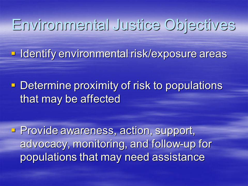Environmental Justice Objectives Identify environmental risk/exposure areas Identify environmental risk/exposure areas Determine proximity of risk to populations that may be affected Determine proximity of risk to populations that may be affected Provide awareness, action, support, advocacy, monitoring, and follow-up for populations that may need assistance Provide awareness, action, support, advocacy, monitoring, and follow-up for populations that may need assistance