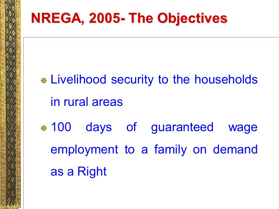 NREGA, 2005- The Objectives Livelihood security to the households in rural areas 100 days of guaranteed wage employment to a family on demand as a Right